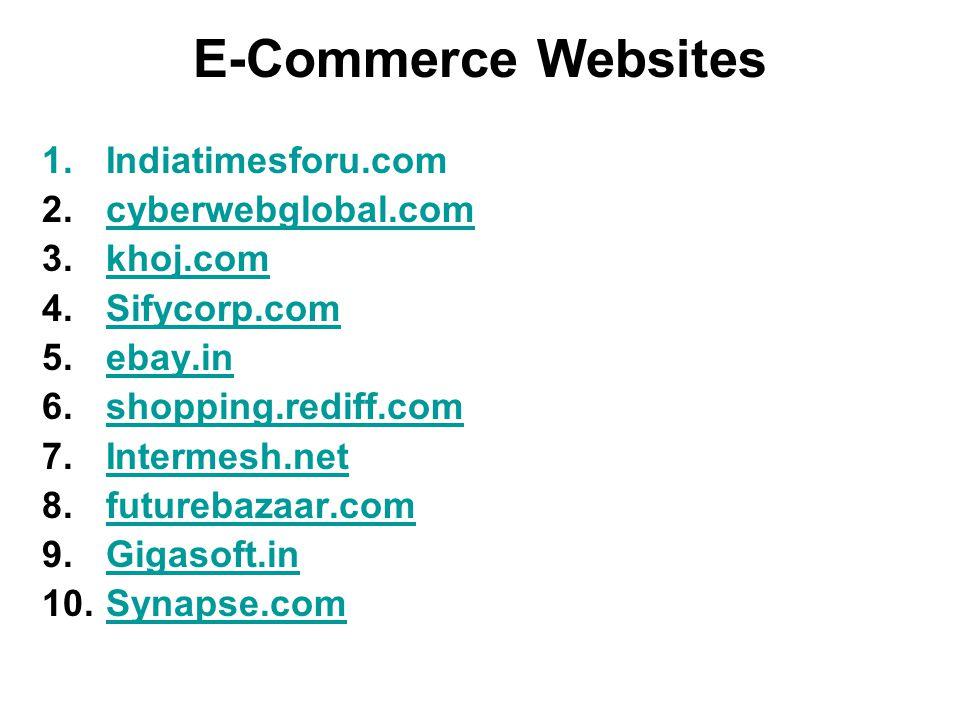E-Commerce Websites 1.Indiatimesforu.com 2.cyberwebglobal.comcyberwebglobal.com 3.khoj.comkhoj.com 4.Sifycorp.comSifycorp.com 5.ebay.inebay.in 6.shopping.rediff.comshopping.rediff.com 7.Intermesh.netIntermesh.net 8.futurebazaar.comfuturebazaar.com 9.Gigasoft.inGigasoft.in 10.Synapse.comSynapse.com