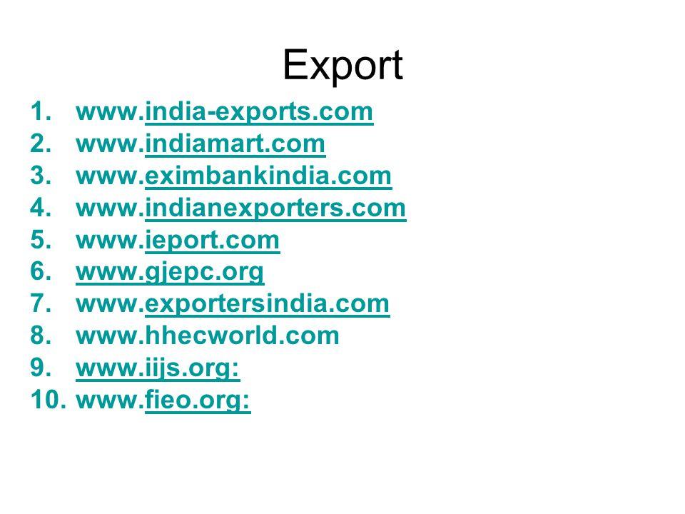 Export 1.www.india-exports.comindia-exports.com 2.www.indiamart.comindiamart.com 3.www.eximbankindia.comeximbankindia.com 4.www.indianexporters.comindianexporters.com 5.www.ieport.comieport.com 6.www.gjepc.orgwww.gjepc.org 7.www.exportersindia.comexportersindia.com 8.www.hhecworld.com 9.www.iijs.org:www.iijs.org: 10.www.fieo.org:fieo.org:
