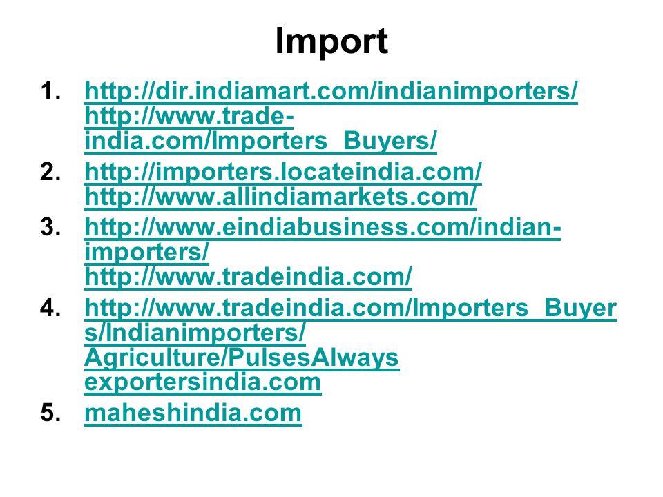 Import 1.http://dir.indiamart.com/indianimporters/ http://www.trade- india.com/Importers_Buyers/http://dir.indiamart.com/indianimporters/ http://www.trade- india.com/Importers_Buyers/ 2.http://importers.locateindia.com/ http://www.allindiamarkets.com/http://importers.locateindia.com/ http://www.allindiamarkets.com/ 3.http://www.eindiabusiness.com/indian- importers/ http://www.tradeindia.com/http://www.eindiabusiness.com/indian- importers/ http://www.tradeindia.com/ 4.http://www.tradeindia.com/Importers_Buyer s/Indianimporters/ Agriculture/PulsesAlways exportersindia.comhttp://www.tradeindia.com/Importers_Buyer s/Indianimporters/ Agriculture/PulsesAlways exportersindia.com 5.maheshindia.commaheshindia.com