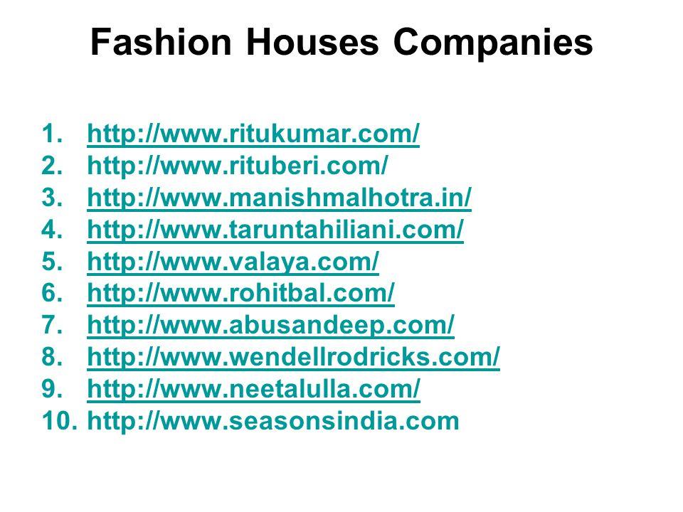Fashion Houses Companies 1.http://www.ritukumar.com/http://www.ritukumar.com/ 2.http://www.rituberi.com/ 3.http://www.manishmalhotra.in/http://www.manishmalhotra.in/ 4.http://www.taruntahiliani.com/http://www.taruntahiliani.com/ 5.http://www.valaya.com/http://www.valaya.com/ 6.http://www.rohitbal.com/http://www.rohitbal.com/ 7.http://www.abusandeep.com/http://www.abusandeep.com/ 8.http://www.wendellrodricks.com/http://www.wendellrodricks.com/ 9.http://www.neetalulla.com/http://www.neetalulla.com/ 10.http://www.seasonsindia.com