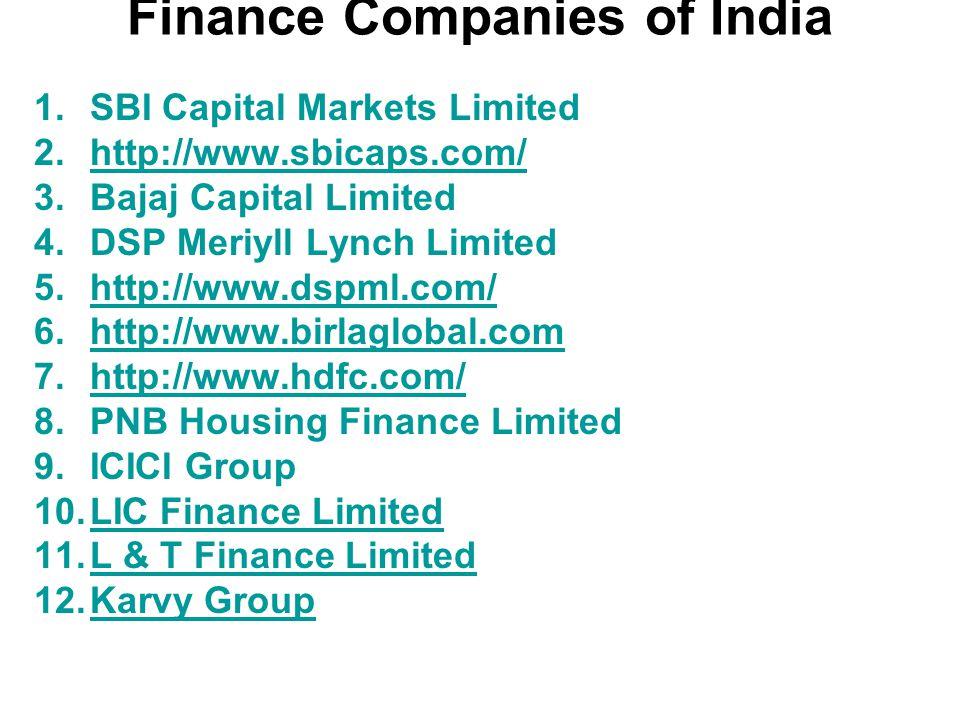 Finance Companies of India 1.SBI Capital Markets Limited 2.http://www.sbicaps.com/http://www.sbicaps.com/ 3.Bajaj Capital Limited 4.DSP Meriyll Lynch Limited 5.http://www.dspml.com/http://www.dspml.com/ 6.http://www.birlaglobal.comhttp://www.birlaglobal.com 7.http://www.hdfc.com/http://www.hdfc.com/ 8.PNB Housing Finance Limited 9.ICICI Group 10.LIC Finance LimitedLIC Finance Limited 11.L & T Finance LimitedL & T Finance Limited 12.Karvy GroupKarvy Group