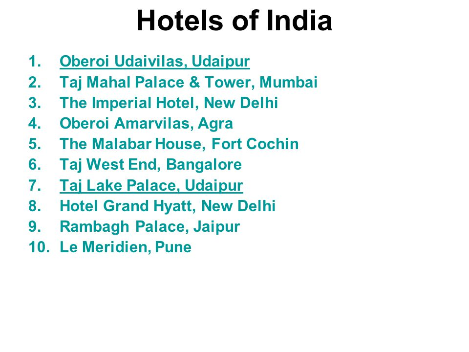 Hotels of India 1.Oberoi Udaivilas, UdaipurOberoi Udaivilas, Udaipur 2.Taj Mahal Palace & Tower, Mumbai 3.The Imperial Hotel, New Delhi 4.Oberoi Amarvilas, Agra 5.The Malabar House, Fort Cochin 6.Taj West End, Bangalore 7.Taj Lake Palace, UdaipurTaj Lake Palace, Udaipur 8.Hotel Grand Hyatt, New Delhi 9.Rambagh Palace, Jaipur 10.Le Meridien, Pune