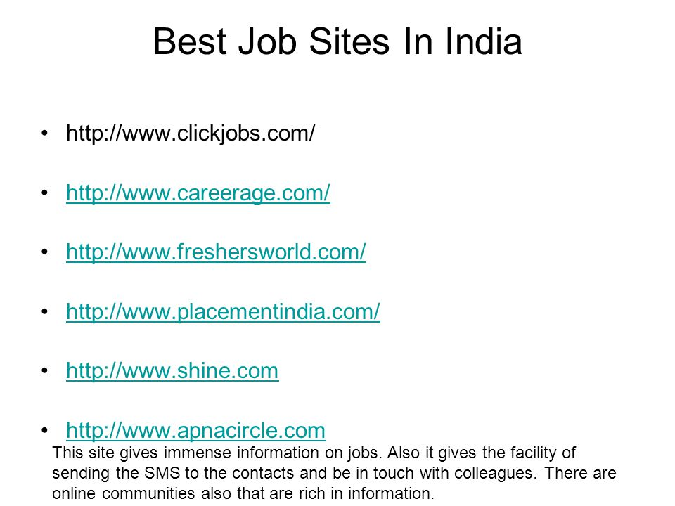 Best Job Sites In India http://www.clickjobs.com/ http://www.careerage.com/ http://www.freshersworld.com/ http://www.placementindia.com/ http://www.shine.com http://www.apnacircle.com This site gives immense information on jobs.