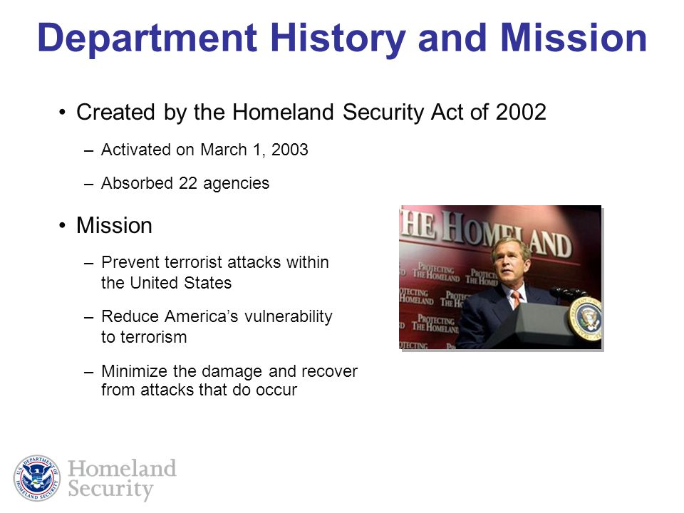 Department History and Mission Created by the Homeland Security Act of 2002 –Activated on March 1, 2003 –Absorbed 22 agencies Mission –Prevent terrorist attacks within the United States –Reduce Americas vulnerability to terrorism –Minimize the damage and recover from attacks that do occur