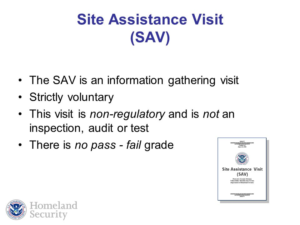 The SAV is an information gathering visit Strictly voluntary This visit is non-regulatory and is not an inspection, audit or test There is no pass - fail grade Site Assistance Visit (SAV)