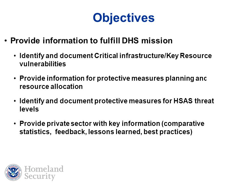 Provide information to fulfill DHS mission Identify and document Critical infrastructure/Key Resource vulnerabilities Provide information for protective measures planning and resource allocation Identify and document protective measures for HSAS threat levels Provide private sector with key information (comparative statistics, feedback, lessons learned, best practices) Objectives