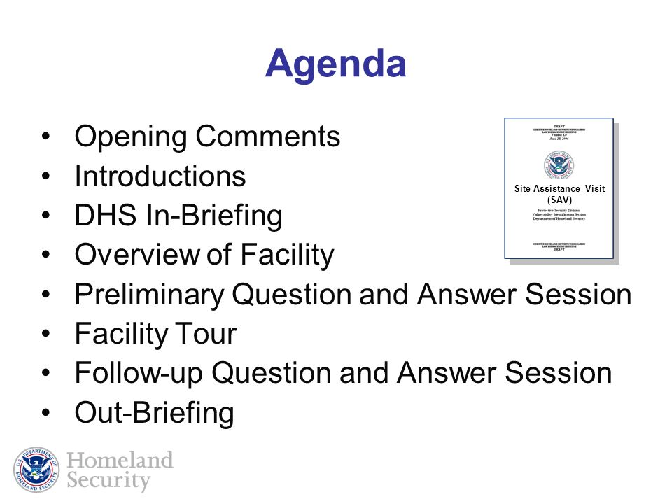 Agenda Opening Comments Introductions DHS In-Briefing Overview of Facility Preliminary Question and Answer Session Facility Tour Follow-up Question and Answer Session Out-Briefing Site Assistance Visit (SAV)