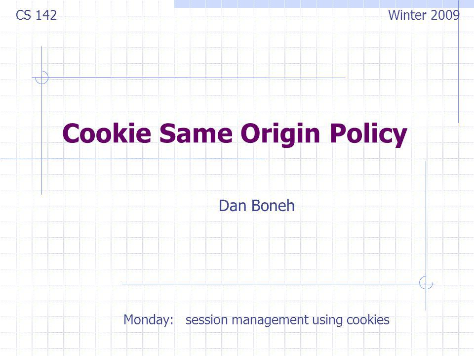 Cookie Same Origin Policy Dan Boneh CS 142 Winter 2009 Monday: session management using cookies