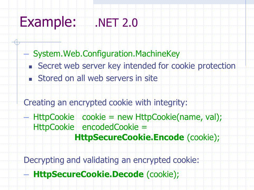 19 Example:.NET 2.0 – System.Web.Configuration.MachineKey Secret web server key intended for cookie protection Stored on all web servers in site Creating an encrypted cookie with integrity: – HttpCookie cookie = new HttpCookie(name, val); HttpCookie encodedCookie = HttpSecureCookie.Encode (cookie); Decrypting and validating an encrypted cookie: – HttpSecureCookie.Decode (cookie);