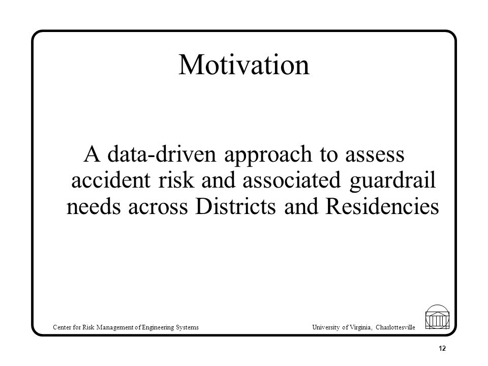 Center for Risk Management of Engineering Systems University of Virginia, Charlottesville 12 Motivation A data-driven approach to assess accident risk