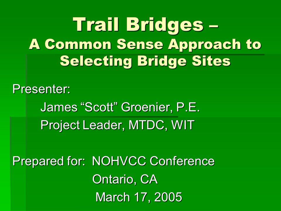 Trail Bridges – A Common Sense Approach to Selecting Bridge Sites Presenter: James Scott Groenier, P.E.