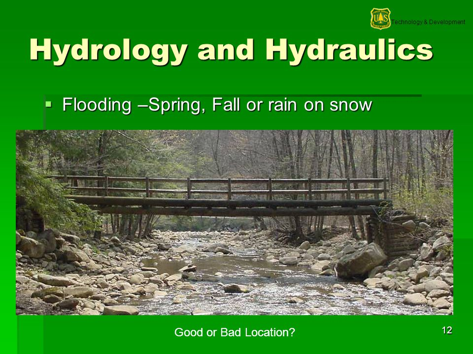 Technology & Development 12 Hydrology and Hydraulics Flooding –Spring, Fall or rain on snow Flooding –Spring, Fall or rain on snow Good or Bad Location?
