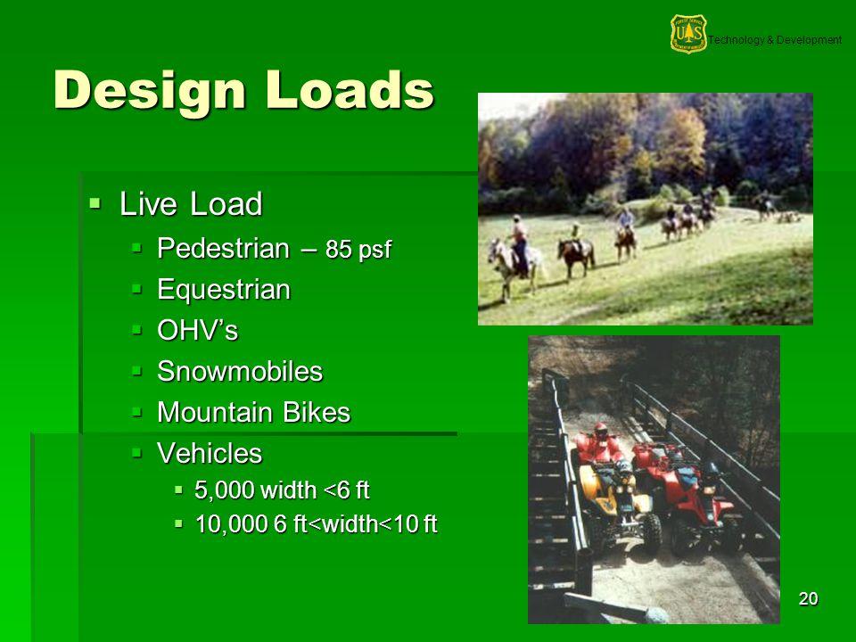 Technology & Development 20 Design Loads Live Load Live Load Pedestrian – 85 psf Pedestrian – 85 psf Equestrian Equestrian OHVs OHVs Snowmobiles Snowmobiles Mountain Bikes Mountain Bikes Vehicles Vehicles 5,000 width <6 ft 5,000 width <6 ft 10,000 6 ft<width<10 ft 10,000 6 ft<width<10 ft