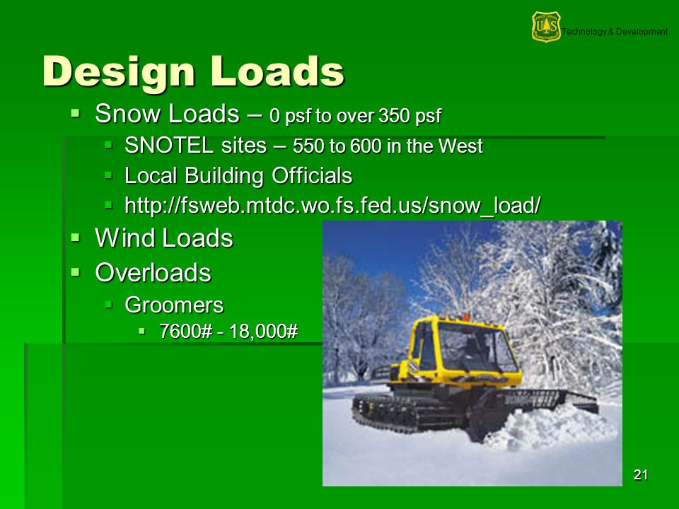 Technology & Development 21 Design Loads Snow Loads – 0 psf to over 350 psf Snow Loads – 0 psf to over 350 psf SNOTEL sites – 550 to 600 in the West SNOTEL sites – 550 to 600 in the West Local Building Officials Local Building Officials http://fsweb.mtdc.wo.fs.fed.us/snow_load/ http://fsweb.mtdc.wo.fs.fed.us/snow_load/ Wind Loads Wind Loads Overloads Overloads Groomers Groomers 7600# - 18,000# 7600# - 18,000#
