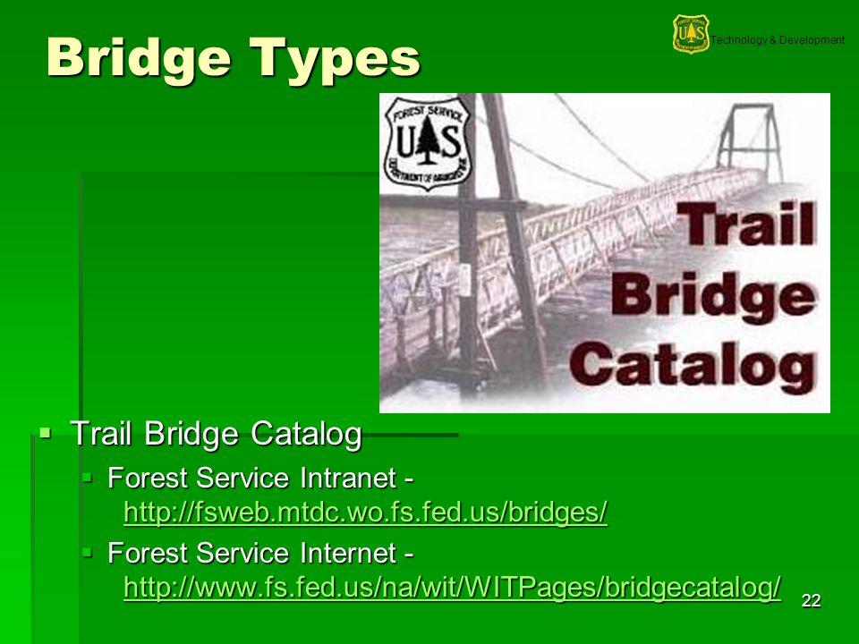 Technology & Development 22 Bridge Types Trail Bridge Catalog Trail Bridge Catalog Forest Service Intranet - http://fsweb.mtdc.wo.fs.fed.us/bridges/ Forest Service Intranet - http://fsweb.mtdc.wo.fs.fed.us/bridges/ http://fsweb.mtdc.wo.fs.fed.us/bridges/ Forest Service Internet - http://www.fs.fed.us/na/wit/WITPages/bridgecatalog/ Forest Service Internet - http://www.fs.fed.us/na/wit/WITPages/bridgecatalog/ http://www.fs.fed.us/na/wit/WITPages/bridgecatalog/