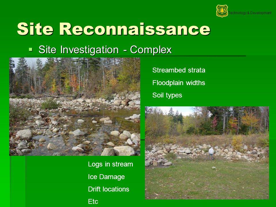 Technology & Development 4 Site Reconnaissance Site Investigation - Complex Site Investigation - Complex Streambed strata Floodplain widths Soil types Logs in stream Ice Damage Drift locations Etc