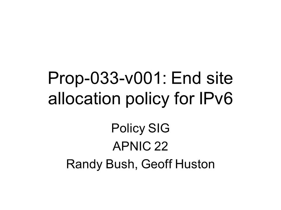 Prop-033-v001: End site allocation policy for IPv6 Policy SIG APNIC 22 Randy Bush, Geoff Huston