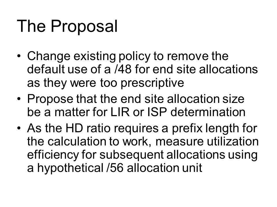 The Proposal Change existing policy to remove the default use of a /48 for end site allocations as they were too prescriptive Propose that the end site allocation size be a matter for LIR or ISP determination As the HD ratio requires a prefix length for the calculation to work, measure utilization efficiency for subsequent allocations using a hypothetical /56 allocation unit