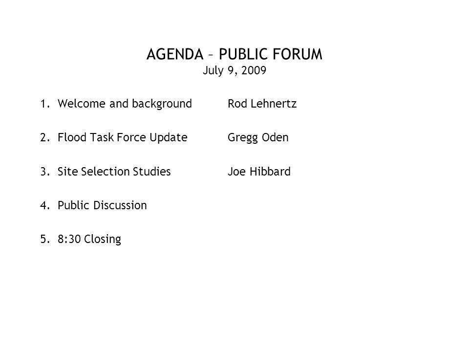 AGENDA – PUBLIC FORUM July 9, 2009 1.Welcome and backgroundRod Lehnertz 2.Flood Task Force UpdateGregg Oden 3.Site Selection StudiesJoe Hibbard 4.Public Discussion 5.8:30 Closing
