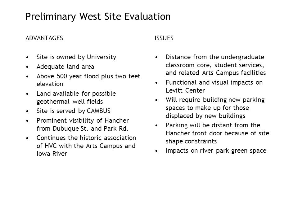 Preliminary West Site Evaluation ADVANTAGES Site is owned by University Adequate land area Above 500 year flood plus two feet elevation Land available for possible geothermal well fields Site is served by CAMBUS Prominent visibility of Hancher from Dubuque St.