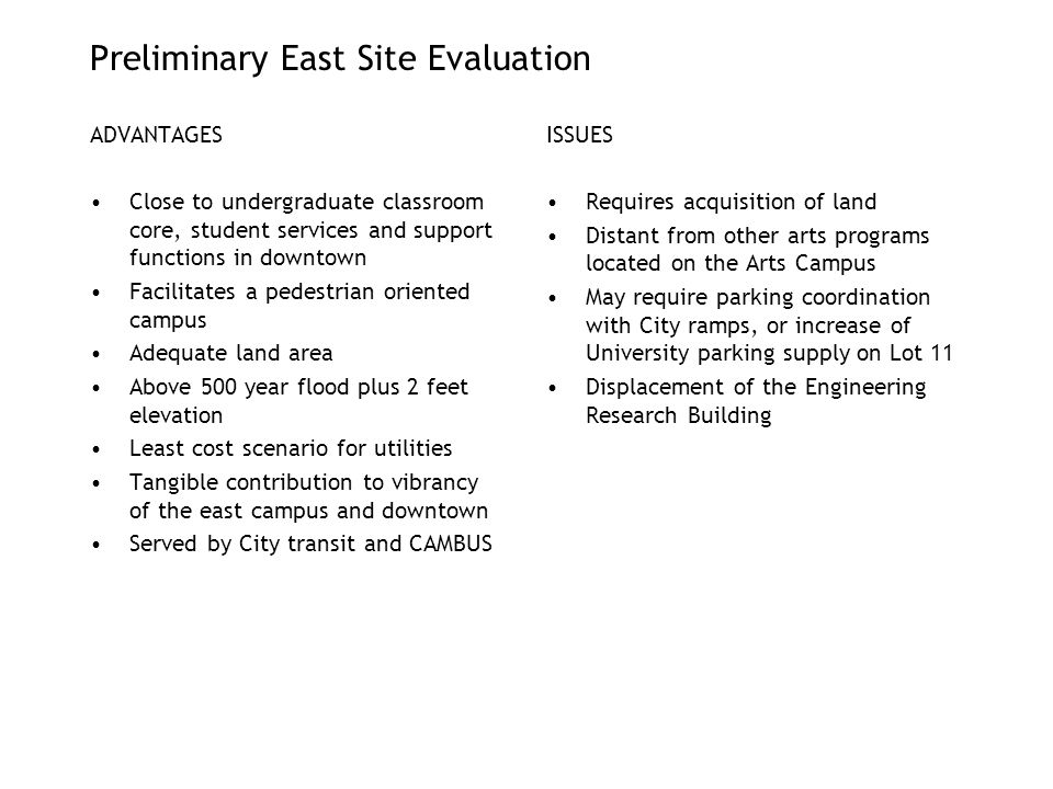 Preliminary East Site Evaluation ADVANTAGES Close to undergraduate classroom core, student services and support functions in downtown Facilitates a pedestrian oriented campus Adequate land area Above 500 year flood plus 2 feet elevation Least cost scenario for utilities Tangible contribution to vibrancy of the east campus and downtown Served by City transit and CAMBUS ISSUES Requires acquisition of land Distant from other arts programs located on the Arts Campus May require parking coordination with City ramps, or increase of University parking supply on Lot 11 Displacement of the Engineering Research Building