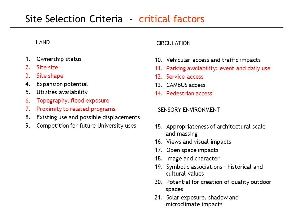 Site Selection Criteria - critical factors LAND 1.Ownership status 2.Site size 3.Site shape 4.Expansion potential 5.Utilities availability 6.Topography, flood exposure 7.Proximity to related programs 8.Existing use and possible displacements 9.Competition for future University uses CIRCULATION 10.