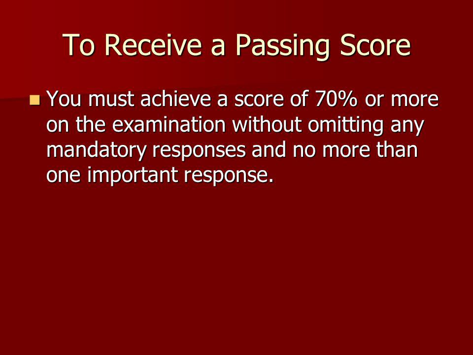 To Receive a Passing Score You must achieve a score of 70% or more on the examination without omitting any mandatory responses and no more than one important response.