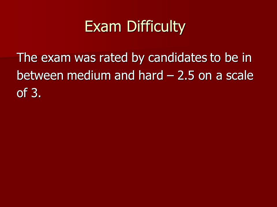 Exam Difficulty The exam was rated by candidates to be in between medium and hard – 2.5 on a scale of 3.