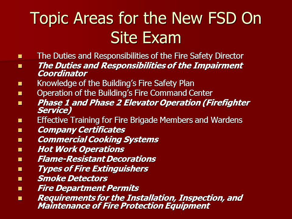 Topic Areas for the New FSD On Site Exam The Duties and Responsibilities of the Fire Safety Director The Duties and Responsibilities of the Fire Safety Director The Duties and Responsibilities of the Impairment Coordinator The Duties and Responsibilities of the Impairment Coordinator Knowledge of the Buildings Fire Safety Plan Knowledge of the Buildings Fire Safety Plan Operation of the Buildings Fire Command Center Operation of the Buildings Fire Command Center Phase 1 and Phase 2 Elevator Operation (Firefighter Service) Phase 1 and Phase 2 Elevator Operation (Firefighter Service) Effective Training for Fire Brigade Members and Wardens Effective Training for Fire Brigade Members and Wardens Company Certificates Company Certificates Commercial Cooking Systems Commercial Cooking Systems Hot Work Operations Hot Work Operations Flame-Resistant Decorations Flame-Resistant Decorations Types of Fire Extinguishers Types of Fire Extinguishers Smoke Detectors Smoke Detectors Fire Department Permits Fire Department Permits Requirements for the Installation, Inspection, and Maintenance of Fire Protection Equipment Requirements for the Installation, Inspection, and Maintenance of Fire Protection Equipment