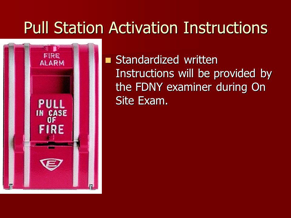 Pull Station Activation Instructions Standardized written Instructions will be provided by the FDNY examiner during On Site Exam.