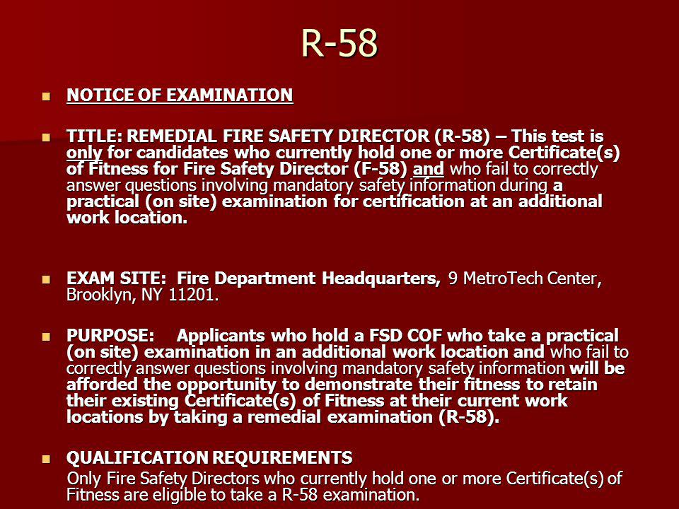 R-58 NOTICE OF EXAMINATION NOTICE OF EXAMINATION TITLE: REMEDIAL FIRE SAFETY DIRECTOR (R-58) – This test is only for candidates who currently hold one or more Certificate(s) of Fitness for Fire Safety Director (F-58) and who fail to correctly answer questions involving mandatory safety information during a practical (on site) examination for certification at an additional work location.