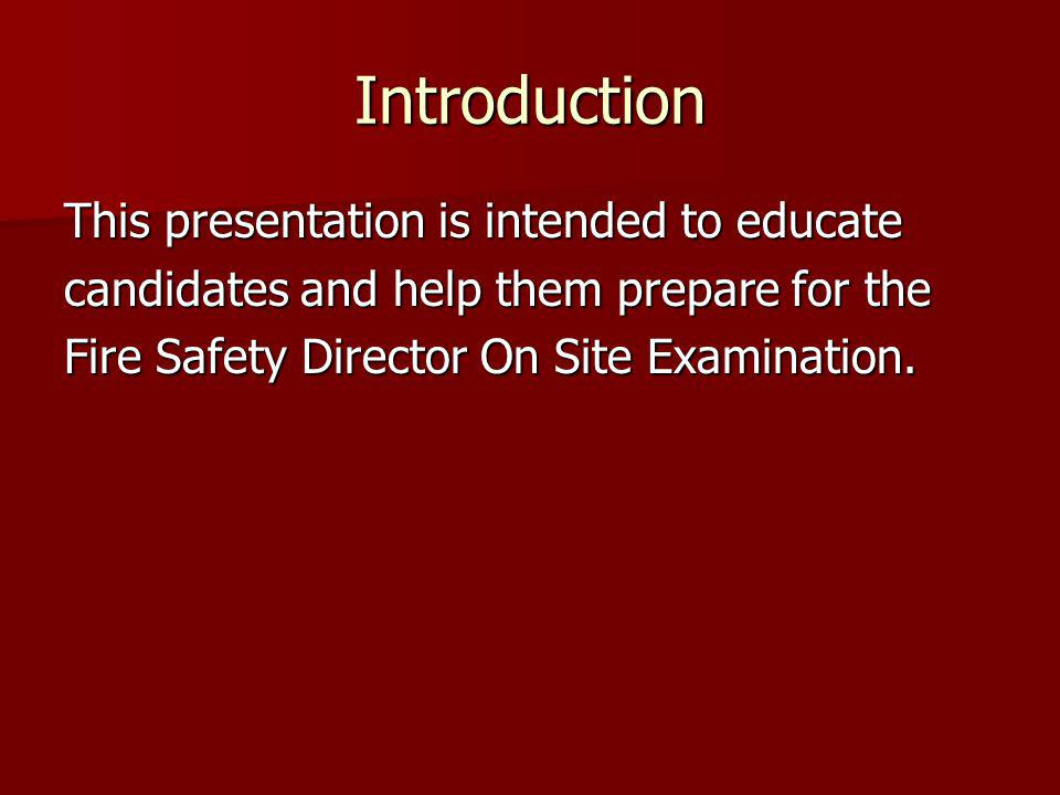 Introduction This presentation is intended to educate candidates and help them prepare for the Fire Safety Director On Site Examination.