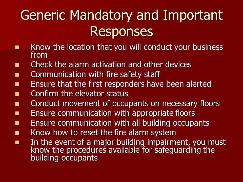 Generic Mandatory and Important Responses Know the location that you will conduct your business from Know the location that you will conduct your business from Check the alarm activation and other devices Check the alarm activation and other devices Communication with fire safety staff Communication with fire safety staff Ensure that the first responders have been alerted Ensure that the first responders have been alerted Confirm the elevator status Confirm the elevator status Conduct movement of occupants on necessary floors Conduct movement of occupants on necessary floors Ensure communication with appropriate floors Ensure communication with appropriate floors Ensure communication with all building occupants Ensure communication with all building occupants Know how to reset the fire alarm system Know how to reset the fire alarm system In the event of a major building impairment, you must know the procedures available for safeguarding the building occupants In the event of a major building impairment, you must know the procedures available for safeguarding the building occupants