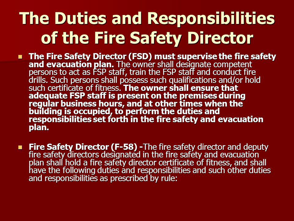 The Duties and Responsibilities of the Fire Safety Director The Fire Safety Director (FSD) must supervise the fire safety and evacuation plan.