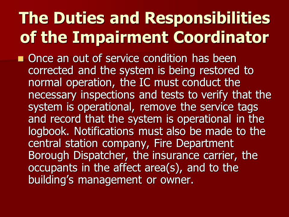 The Duties and Responsibilities of the Impairment Coordinator Once an out of service condition has been corrected and the system is being restored to normal operation, the IC must conduct the necessary inspections and tests to verify that the system is operational, remove the service tags and record that the system is operational in the logbook.