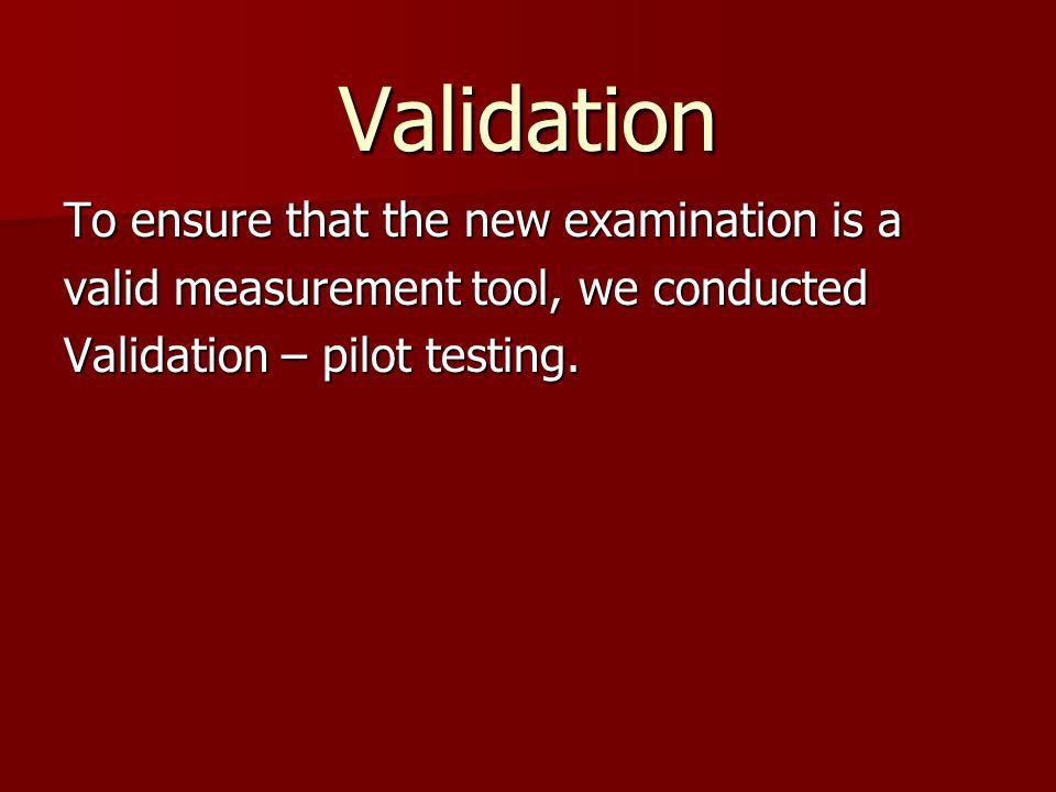 Validation To ensure that the new examination is a valid measurement tool, we conducted Validation – pilot testing.