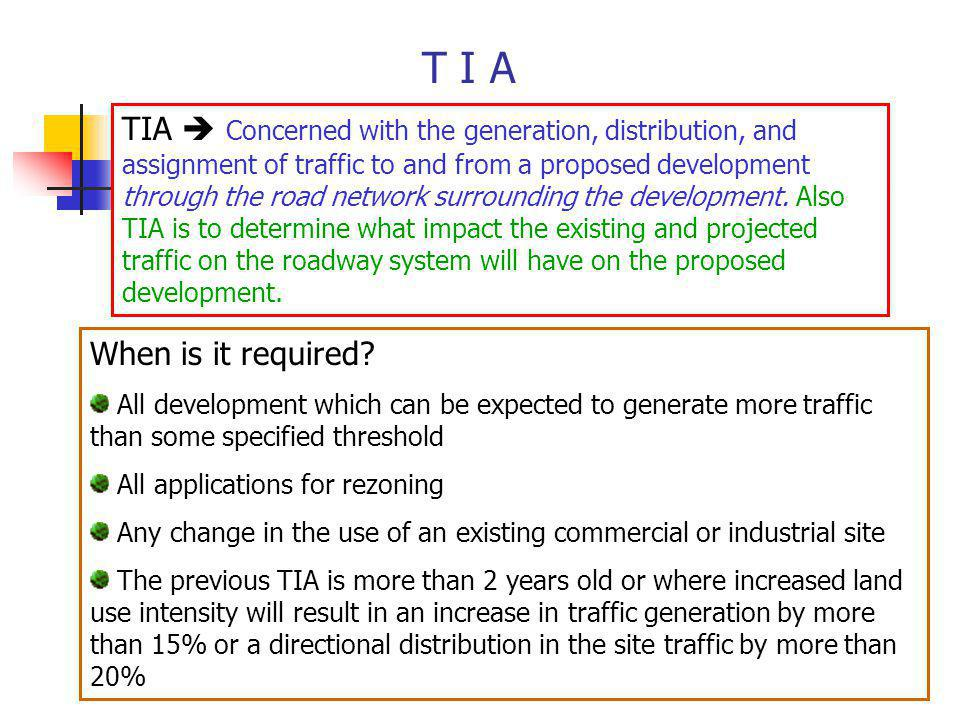 T I A TIA Concerned with the generation, distribution, and assignment of traffic to and from a proposed development through the road network surroundi