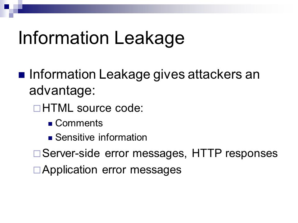 Information Leakage Information Leakage gives attackers an advantage: HTML source code: Comments Sensitive information Server-side error messages, HTT