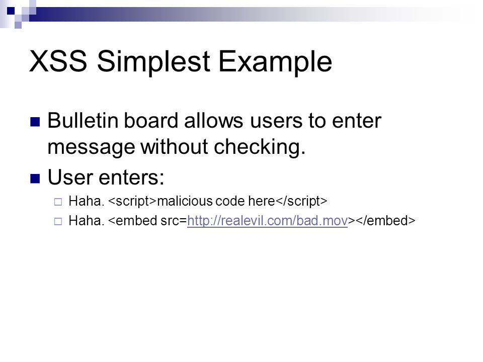 XSS Simplest Example Bulletin board allows users to enter message without checking. User enters: Haha. malicious code here Haha. http://realevil.com/b