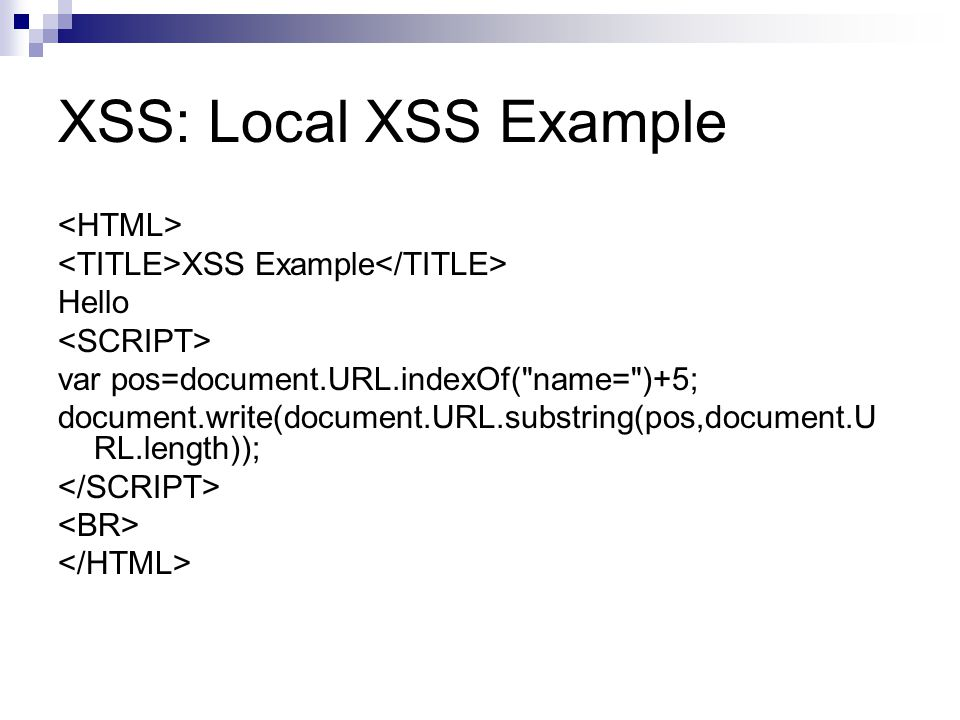 XSS: Local XSS Example XSS Example Hello var pos=document.URL.indexOf( name= )+5; document.write(document.URL.substring(pos,document.U RL.length));