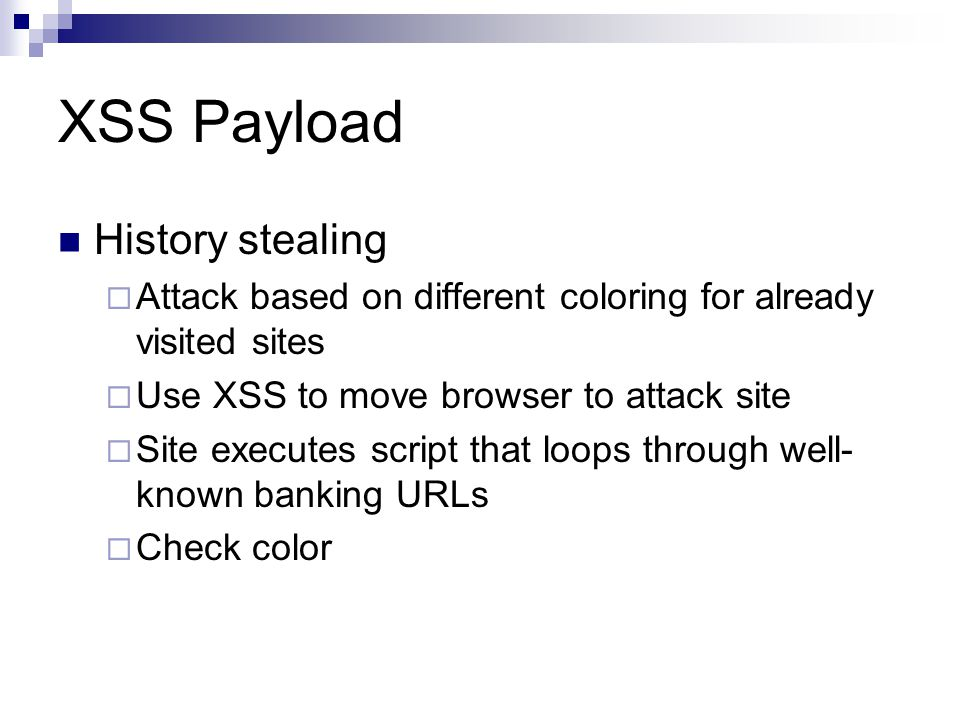 XSS Payload History stealing Attack based on different coloring for already visited sites Use XSS to move browser to attack site Site executes script