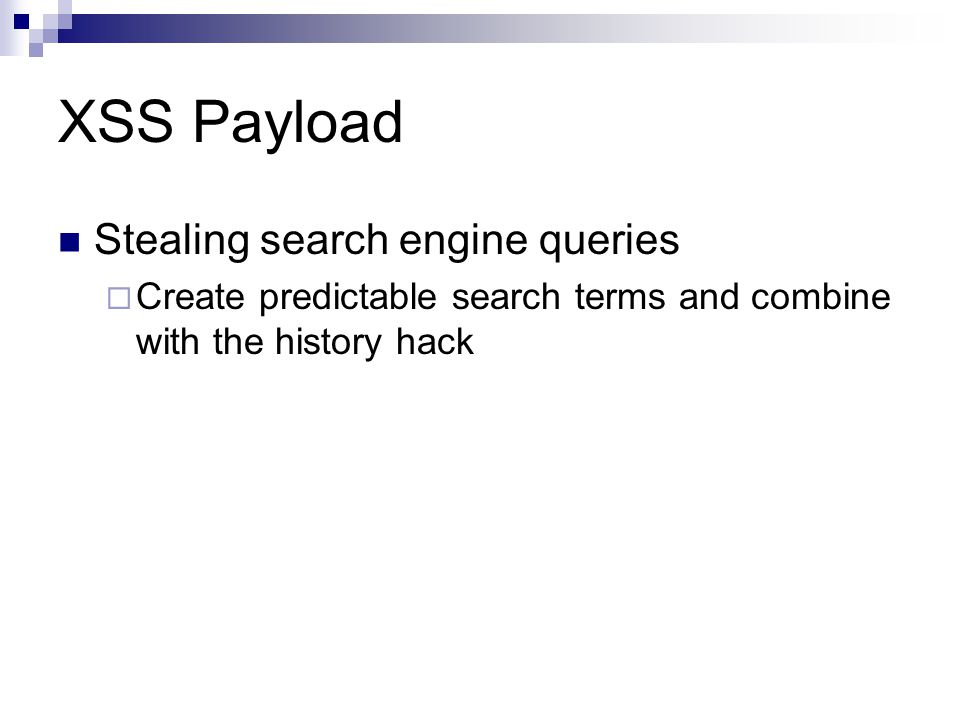XSS Payload Stealing search engine queries Create predictable search terms and combine with the history hack