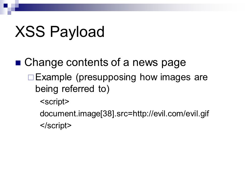 XSS Payload Change contents of a news page Example (presupposing how images are being referred to) document.image[38].src=http://evil.com/evil.gif