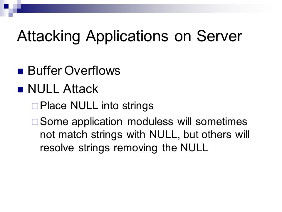 Attacking Applications on Server Buffer Overflows NULL Attack Place NULL into strings Some application moduless will sometimes not match strings with