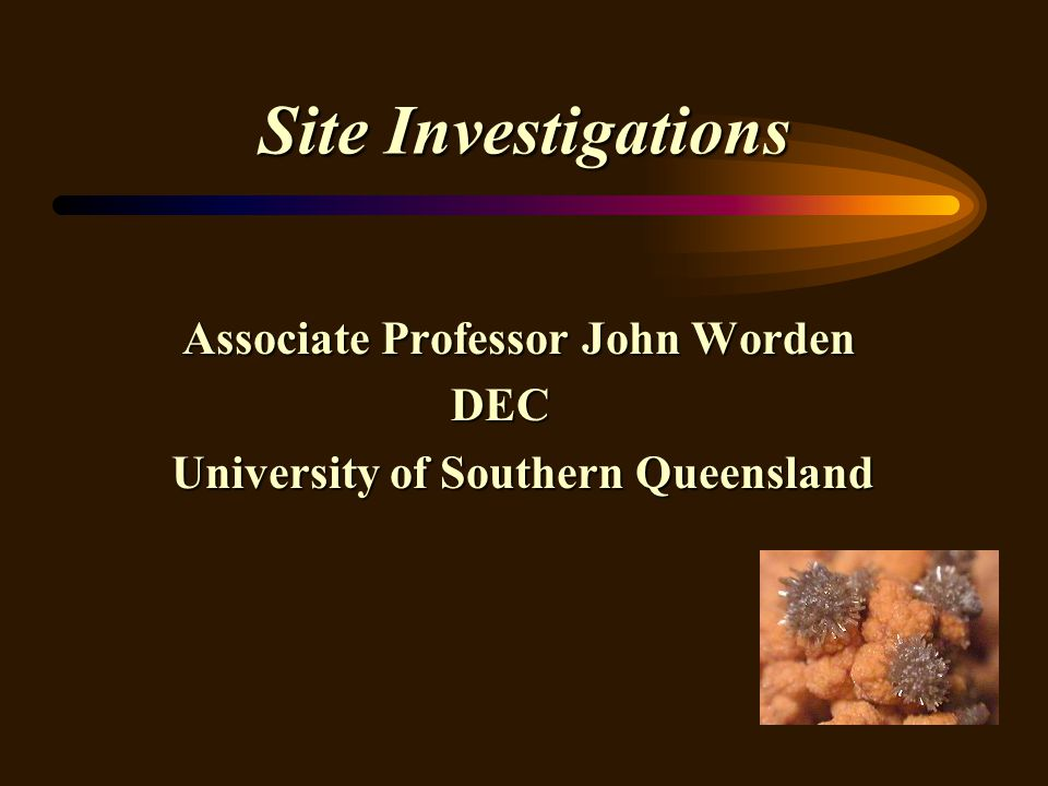 Site Investigations Associate Professor John Worden Associate Professor John Worden DEC DEC University of Southern Queensland University of Southern Q
