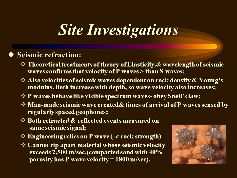 Site Investigations lSeismic refraction: vTheoretical treatments of theory of Elasticity,& wavelength of seismic waves confirms that velocity of P waves > than S waves; vAlso velocities of seismic waves dependent on rock density & Youngs modulus.