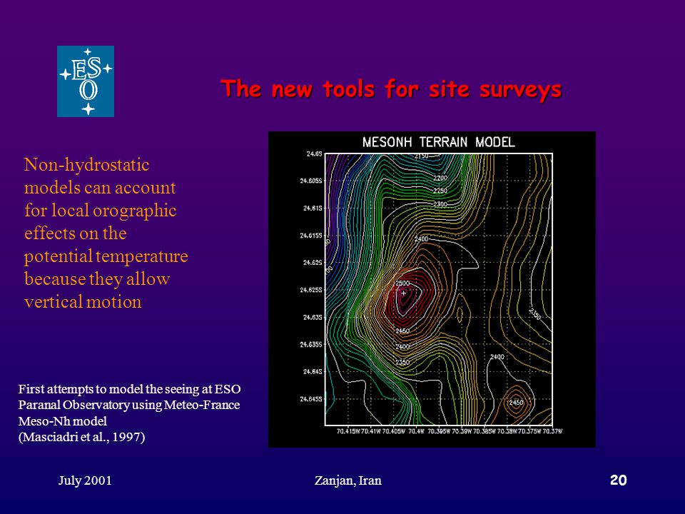 July 2001Zanjan, Iran20 The new tools for site surveys Non-hydrostatic models can account for local orographic effects on the potential temperature because they allow vertical motion First attempts to model the seeing at ESO Paranal Observatory using Meteo-France Meso-Nh model (Masciadri et al., 1997)