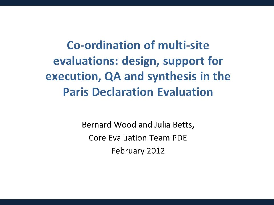 Co-ordination of multi-site evaluations: design, support for execution, QA and synthesis in the Paris Declaration Evaluation Bernard Wood and Julia Be