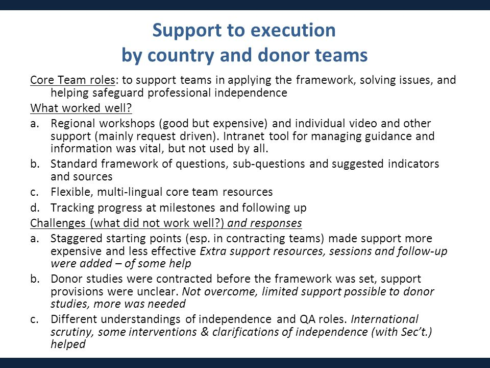 Support to execution by country and donor teams Core Team roles: to support teams in applying the framework, solving issues, and helping safeguard professional independence What worked well.